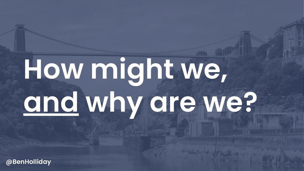 44 How might we, and why are we? @BenHolliday