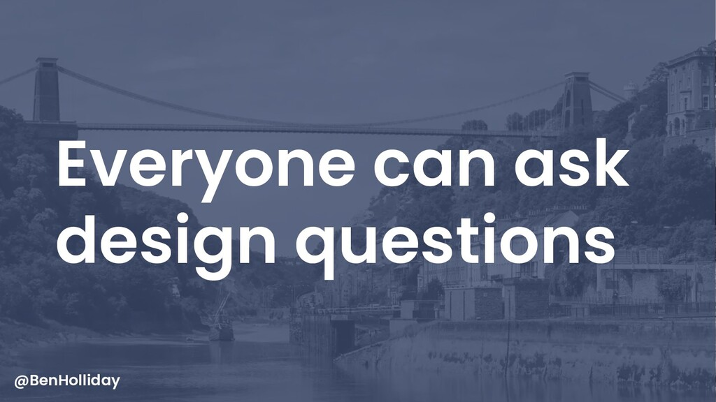 9 Everyone can ask design questions @BenHolliday