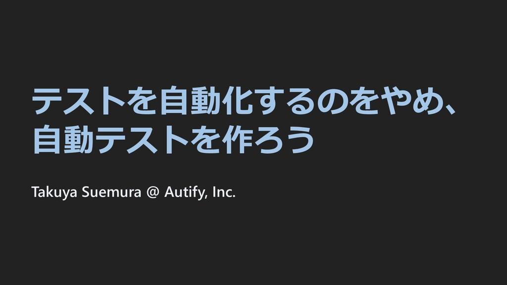 テストを⾃動化するのをやめ、 ⾃動テストを作ろう Takuya Suemura @ Autif...