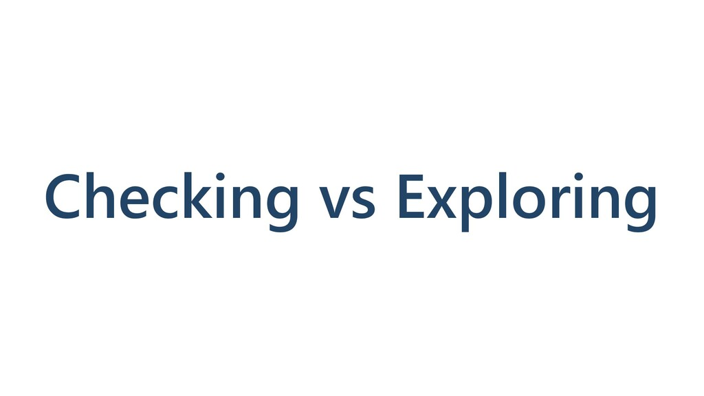 Checking vs Exploring