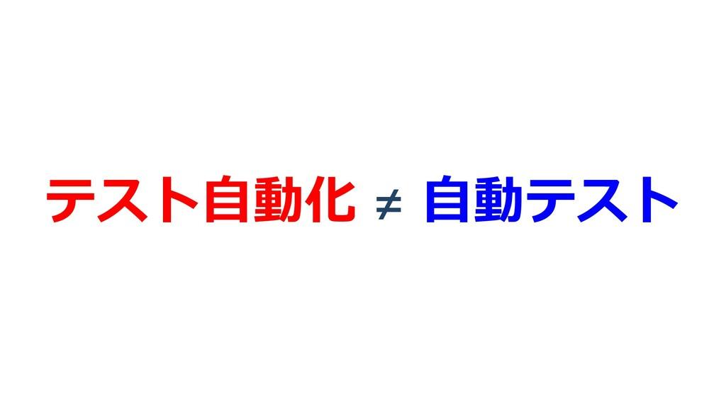 テスト⾃動化 ≠ ⾃動テスト