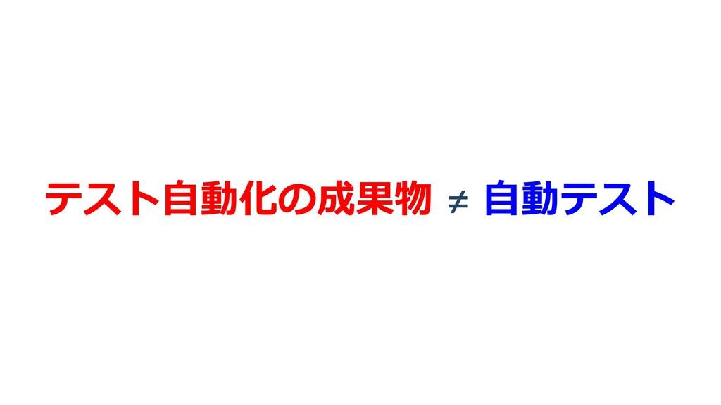 テスト⾃動化の成果物 ≠ ⾃動テスト