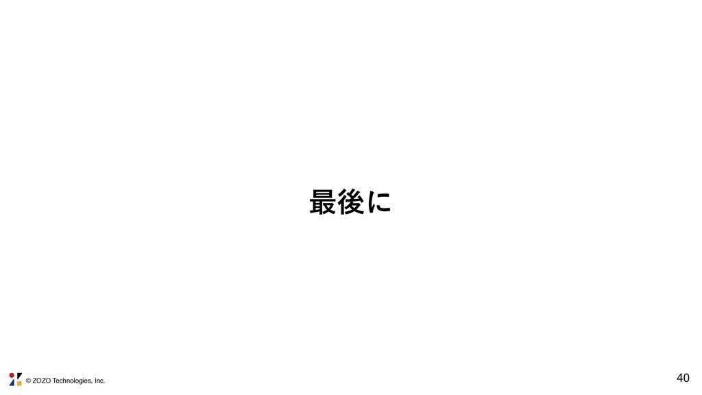 © ZOZO Technologies, Inc. 40 ࠷ޙʹ