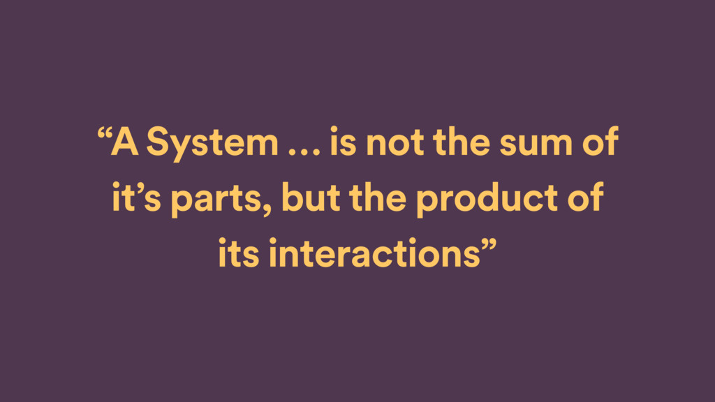 """""""A System … is not the sum of it's parts, but..."""