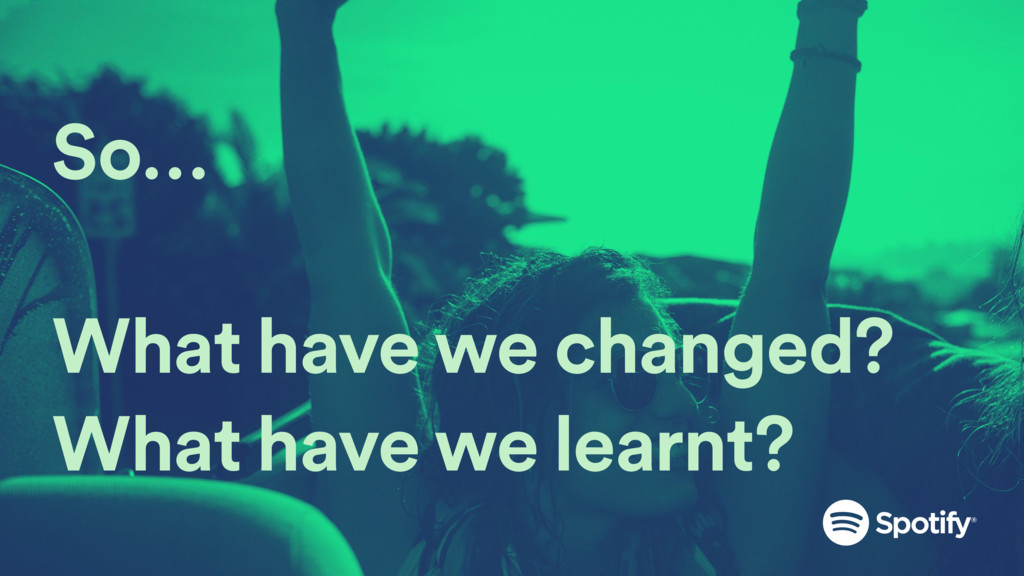 So… What have we changed? What have we learnt?
