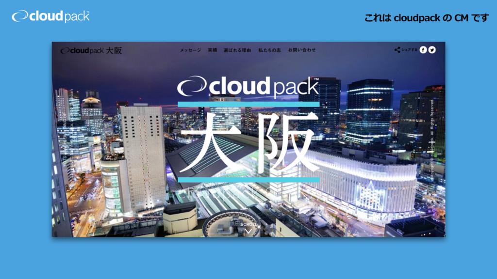 これは cloudpack の CM です