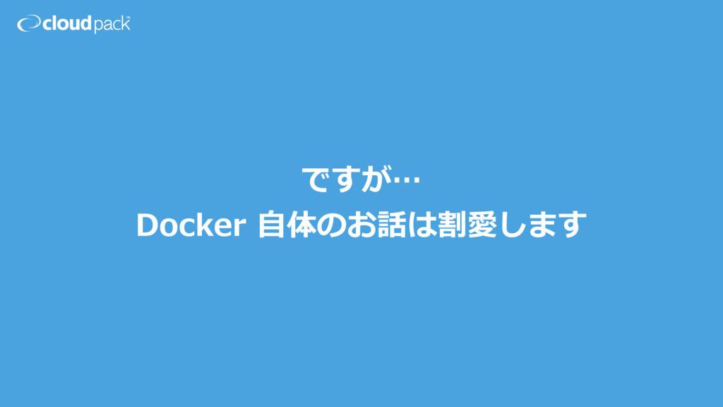 ですが… Docker ⾃体のお話は割愛します
