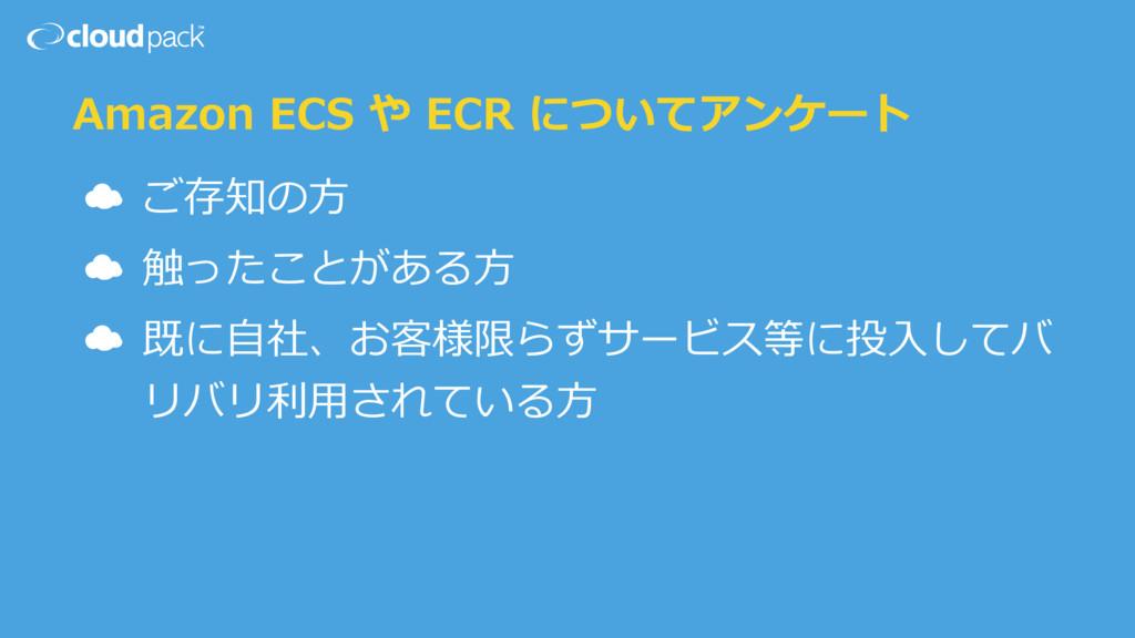 Amazon ECS や ECR についてアンケート ☁ ご存知の⽅ ☁ 触ったことがある⽅ ...