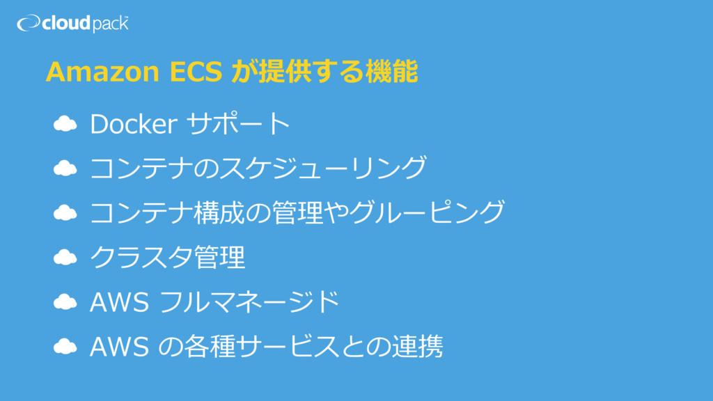 Amazon ECS が提供する機能 ☁ Docker サポート ☁ コンテナのスケジューリン...