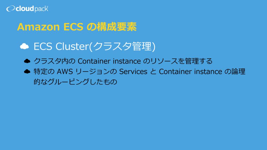 Amazon ECS の構成要素 ☁ ECS Cluster(クラスタ管理) ☁ クラスタ内の...