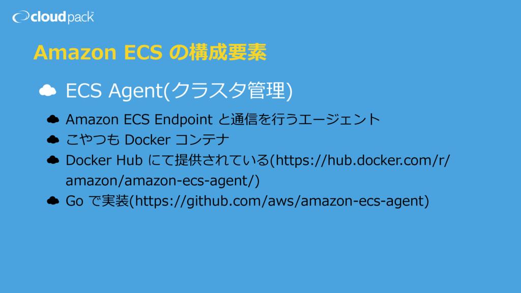 Amazon ECS の構成要素 ☁ ECS Agent(クラスタ管理) ☁ Amazon E...