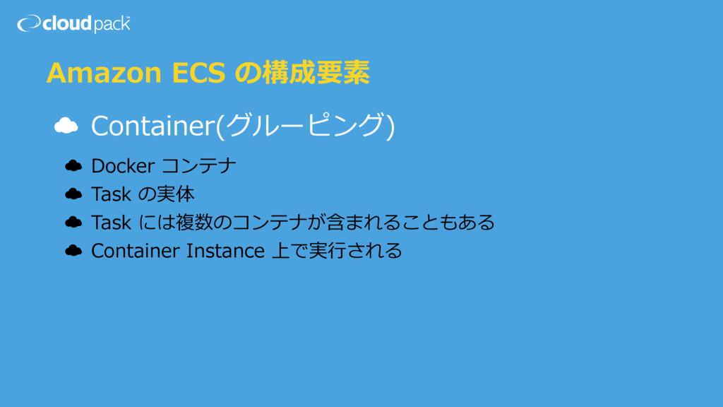 Amazon ECS の構成要素 ☁ Container(グルーピング) ☁ Docker コ...