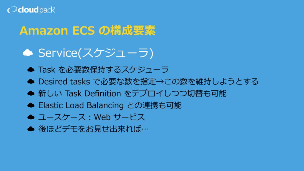 Amazon ECS の構成要素 ☁ Service(スケジューラ) ☁ Task を必要数保...
