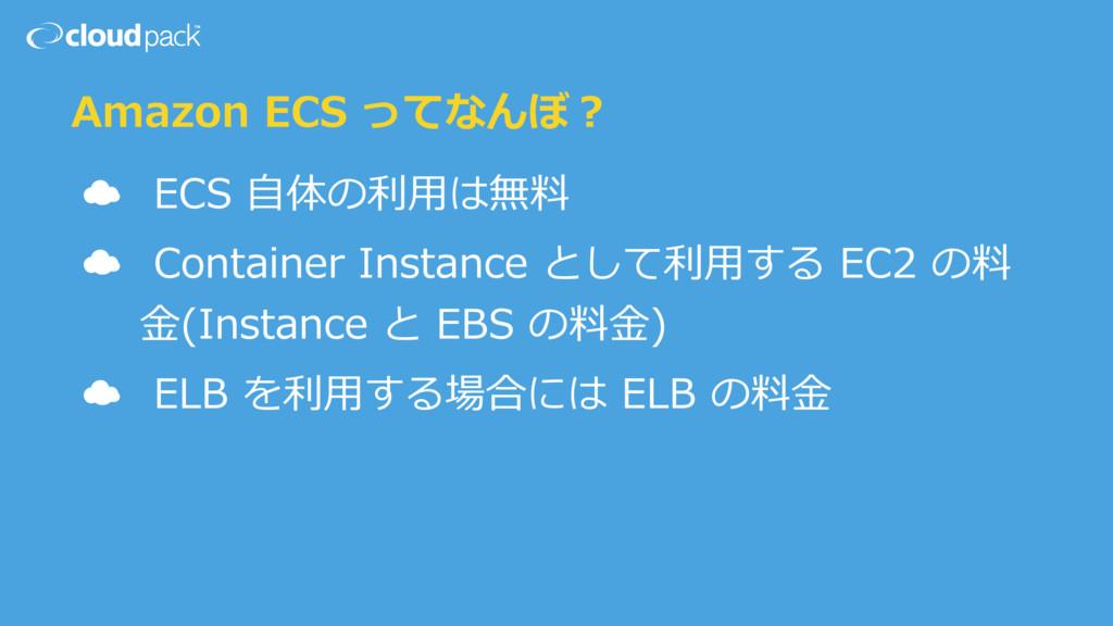 Amazon ECS ってなんぼ? ☁ ECS ⾃体の利⽤は無料 ☁ Container In...