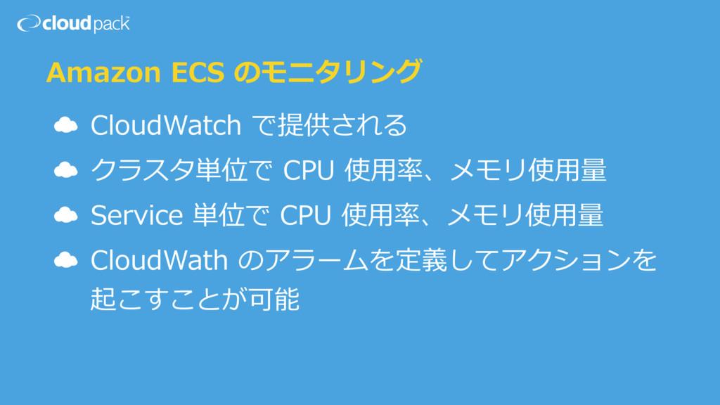Amazon ECS のモニタリング ☁ CloudWatch で提供される ☁ クラスタ単位...