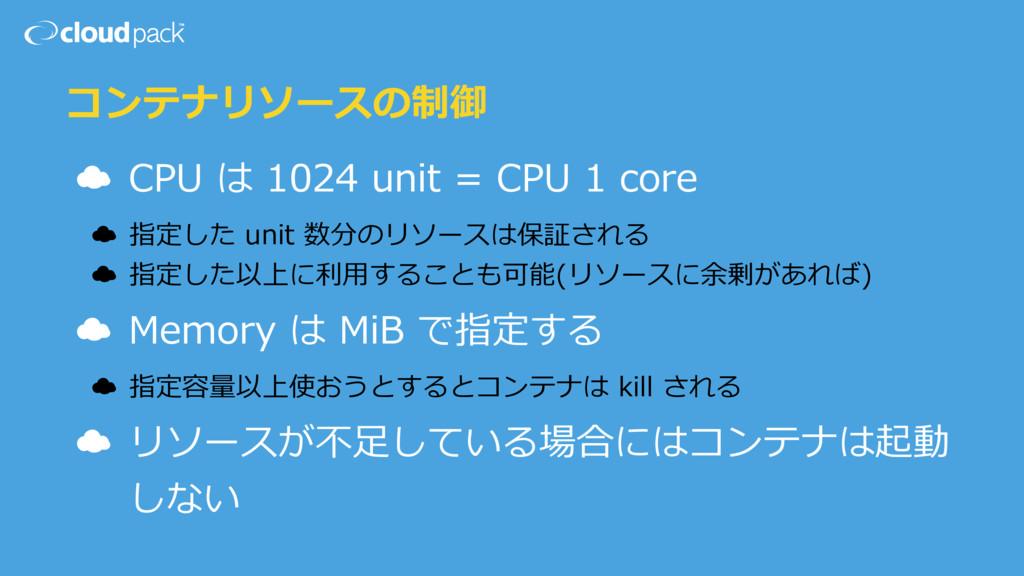 コンテナリソースの制御 ☁ CPU は 1024 unit = CPU 1 core ☁ 指定...