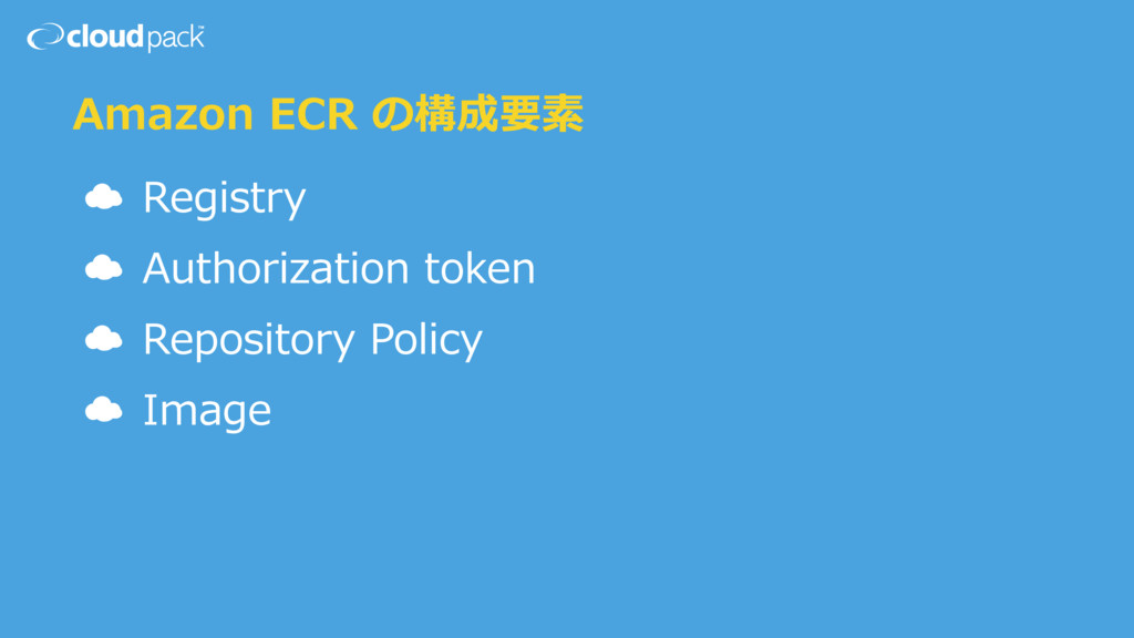 Amazon ECR の構成要素 ☁ Registry ☁ Authorization tok...