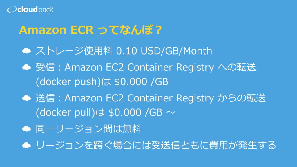 Amazon ECR ってなんぼ? ☁ ストレージ使⽤料 0.10 USD/GB/Month ...