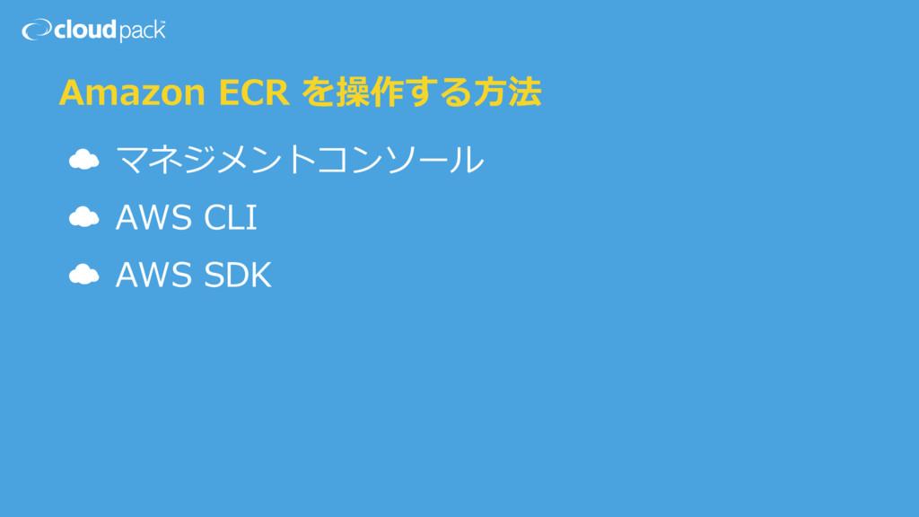 Amazon ECR を操作する⽅法 ☁ マネジメントコンソール ☁ AWS CLI ☁ AW...