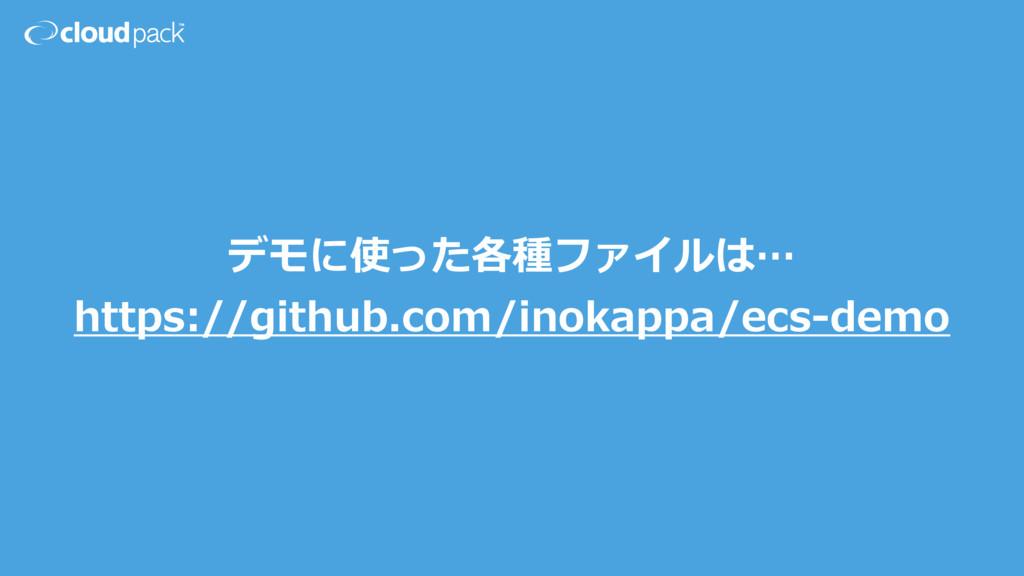 デモに使った各種ファイルは… https://github.com/inokappa/ecs-...