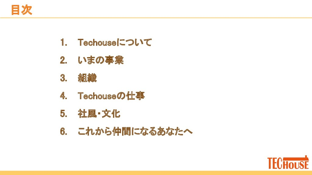 1. Techouseについて 2. いまの事業 3. 組織 4. Techouseの仕...