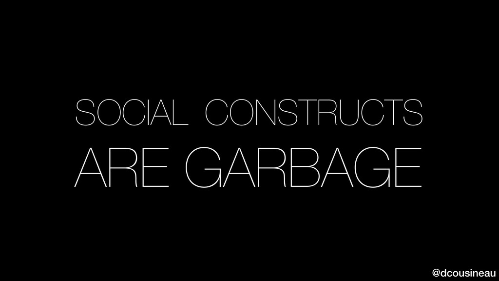 @dcousineau SOCIAL CONSTRUCTS ARE GARBAGE