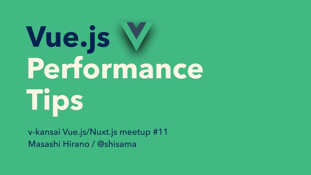 Vue.js Performance Tips v-kansai Vue.js/Nuxt.js...