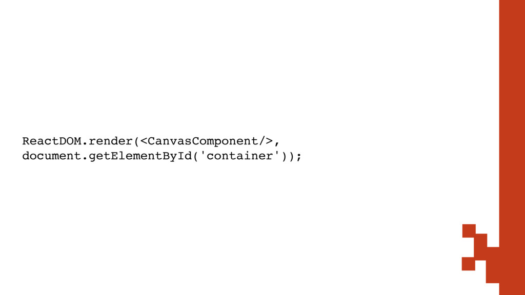 ReactDOM.render(<CanvasComponent/>, document.ge...