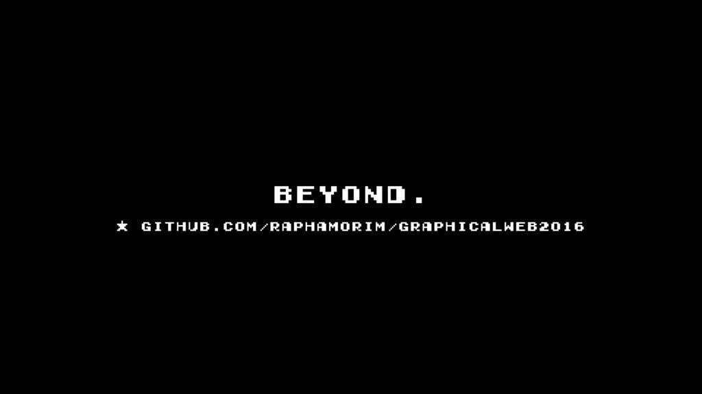 beyond. * github.com/raphamorim/GraphicalWeb2016