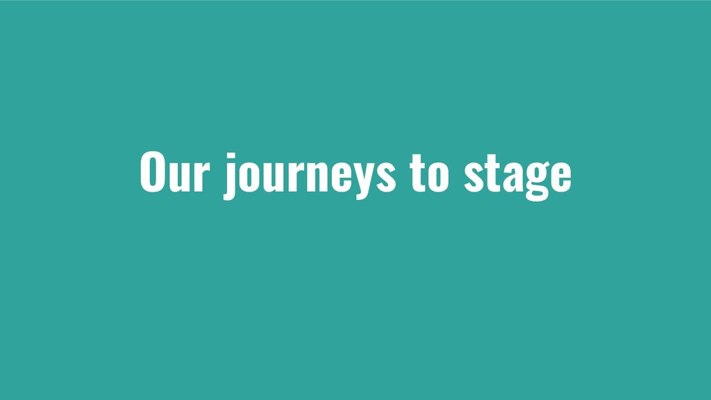 Our journeys to stage