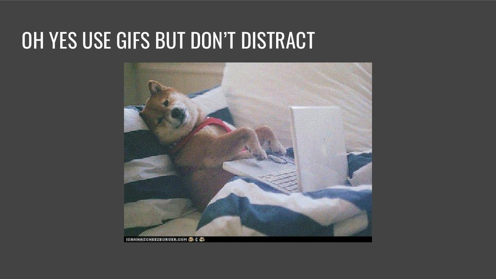 OH YES USE GIFS BUT DON'T DISTRACT