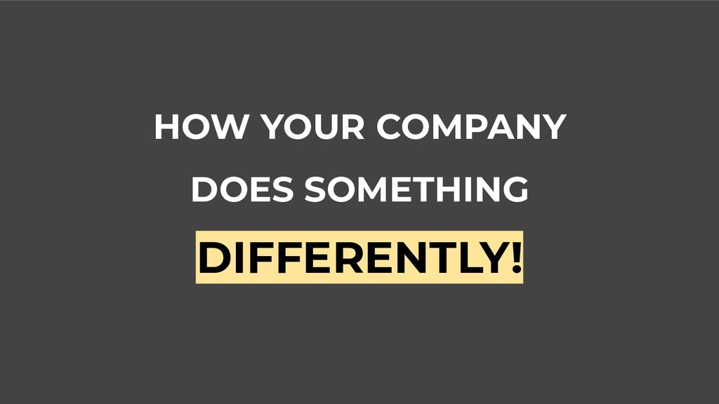 HOW YOUR COMPANY DOES SOMETHING DIFFERENTLY!