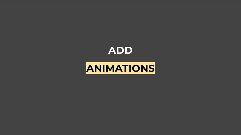 ADD ANIMATIONS