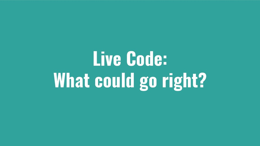 Live Code: What could go right?