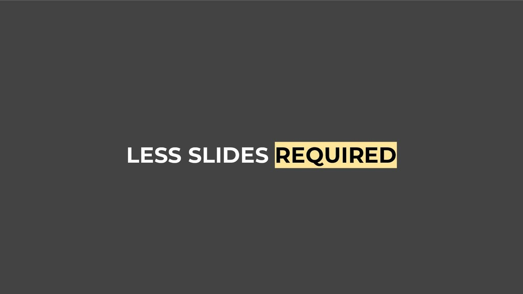 LESS SLIDES REQUIRED