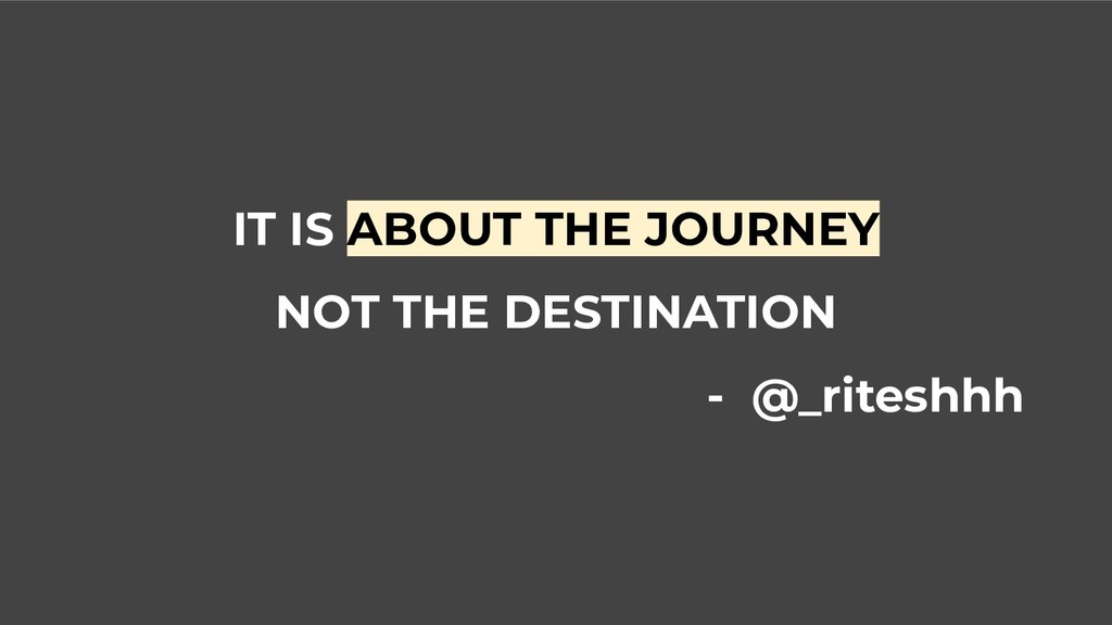 IT IS ABOUT THE JOURNEY NOT THE DESTINATION - @...
