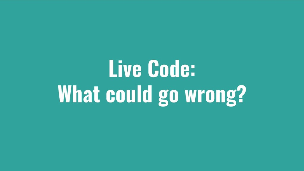 Live Code: What could go wrong?