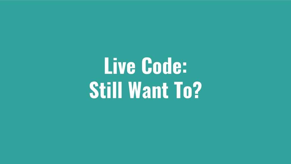 Live Code: Still Want To?