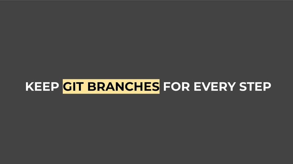 KEEP GIT BRANCHES FOR EVERY STEP