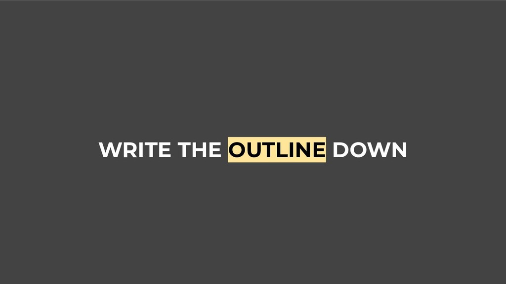 WRITE THE OUTLINE DOWN
