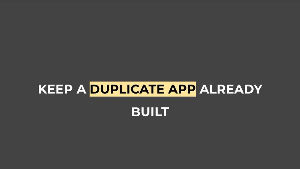 KEEP A DUPLICATE APP ALREADY BUILT