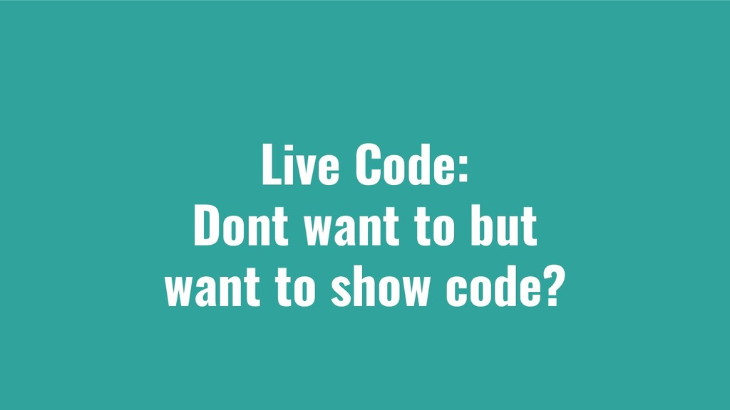 Live Code: Dont want to but want to show code?