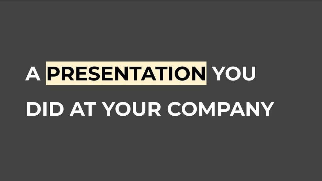 A PRESENTATION YOU DID AT YOUR COMPANY