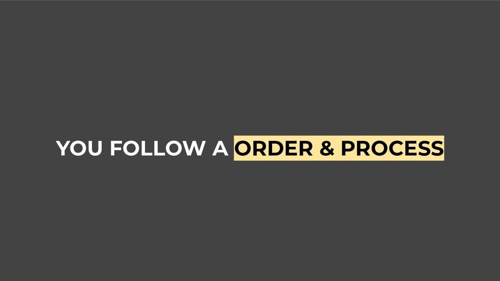 YOU FOLLOW A ORDER & PROCESS