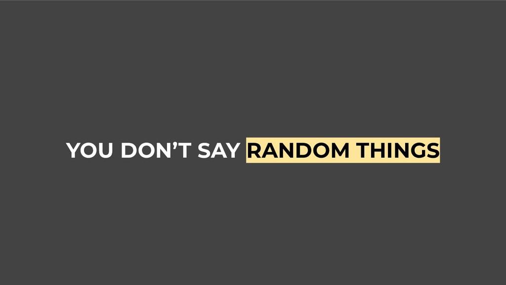 YOU DON'T SAY RANDOM THINGS