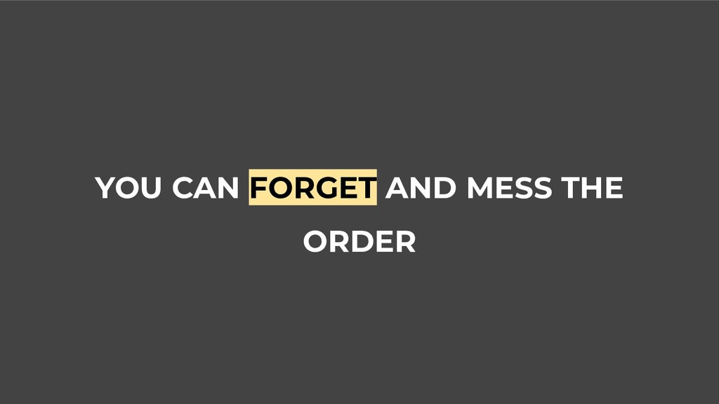 YOU CAN FORGET AND MESS THE ORDER