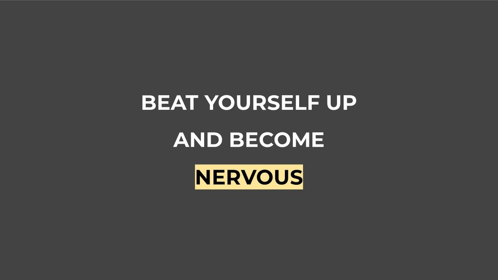 BEAT YOURSELF UP AND BECOME NERVOUS
