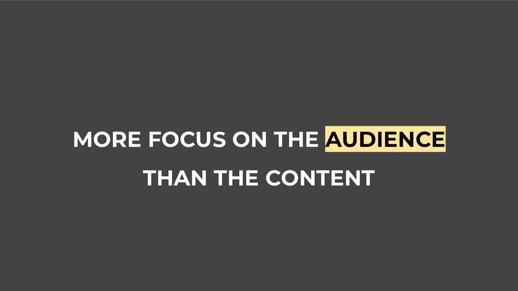 MORE FOCUS ON THE AUDIENCE THAN THE CONTENT