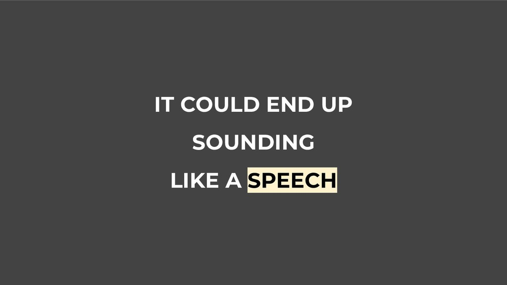IT COULD END UP SOUNDING LIKE A SPEECH