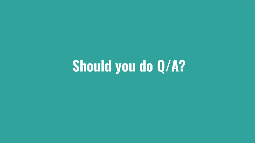 Should you do Q/A?